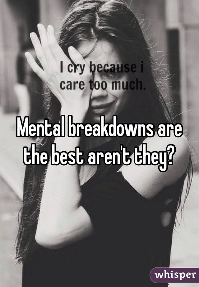 Mental breakdowns are the best aren't they?