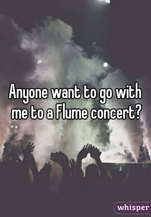 Anyone want to go with me to a Flume concert?