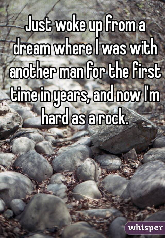 Just woke up from a dream where I was with another man for the first time in years, and now I'm hard as a rock.