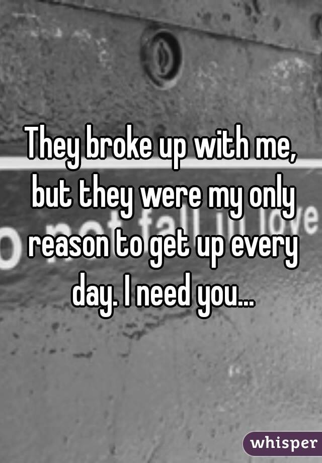 They broke up with me, but they were my only reason to get up every day. I need you...