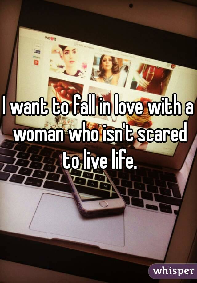 I want to fall in love with a woman who isn't scared to live life.