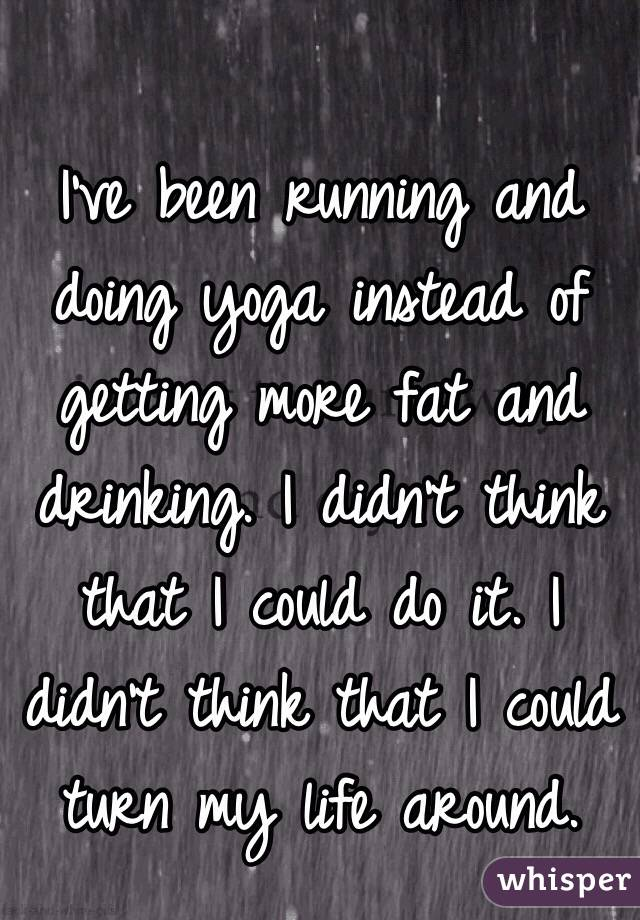 I've been running and doing yoga instead of getting more fat and drinking. I didn't think that I could do it. I didn't think that I could turn my life around.