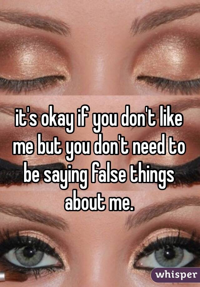 it's okay if you don't like me but you don't need to be saying false things about me.
