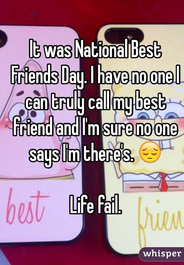 It was National Best Friends Day. I have no one I can truly call my best friend and I'm sure no one says I'm there's. 😔   Life fail.