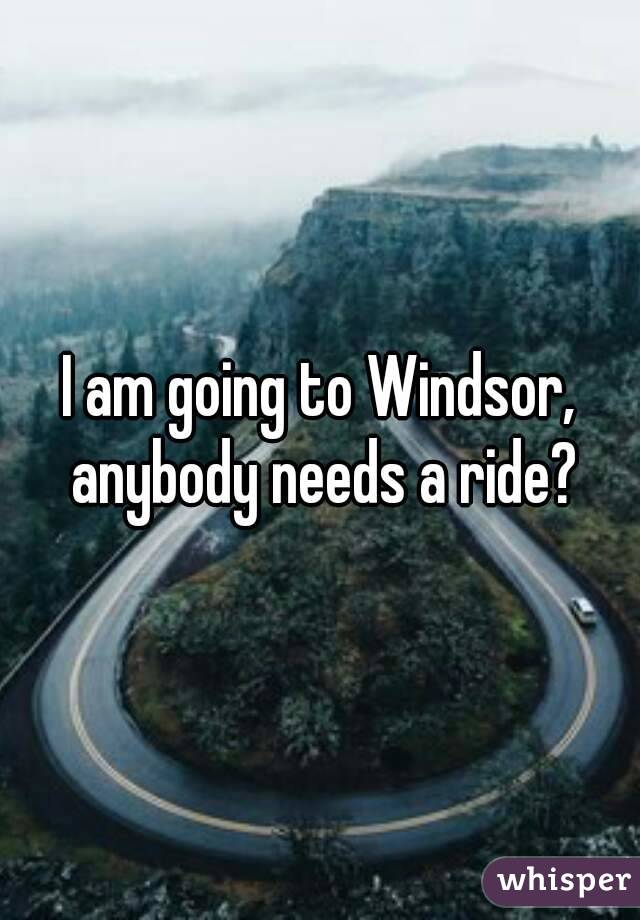 I am going to Windsor, anybody needs a ride?