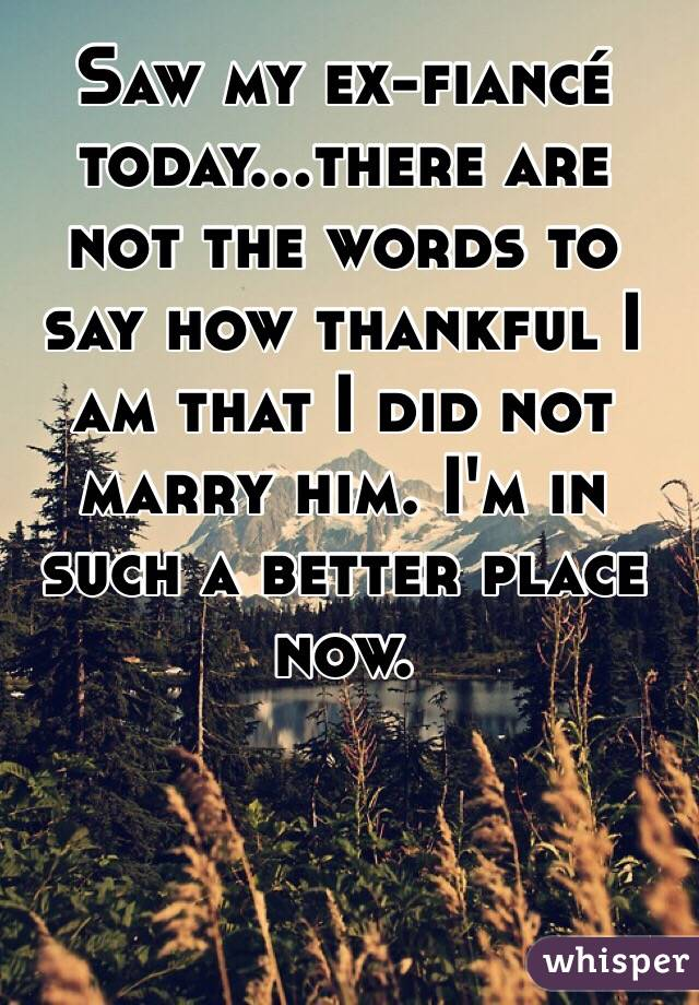 Saw my ex-fiancé today...there are not the words to say how thankful I am that I did not marry him. I'm in such a better place now.