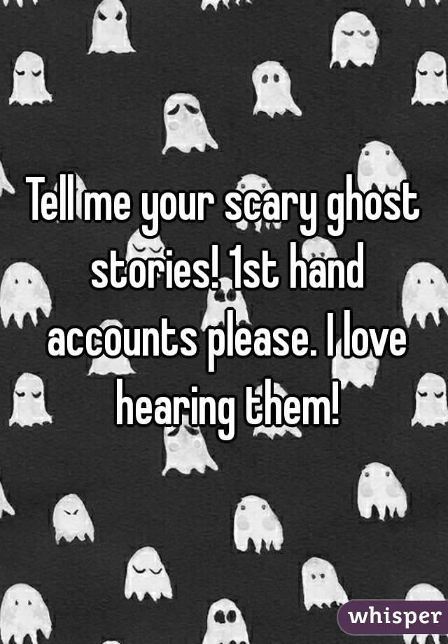 Tell me your scary ghost stories! 1st hand accounts please. I love hearing them!