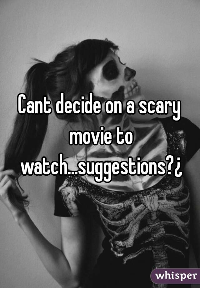 Cant decide on a scary movie to watch...suggestions?¿