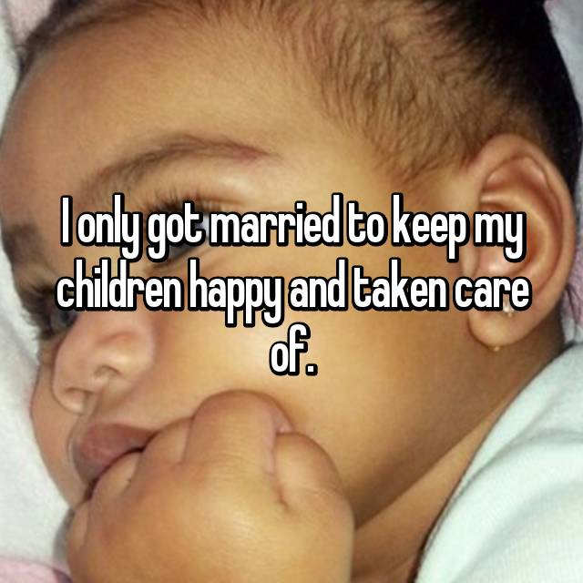 I only got married to keep my children happy and taken care of.