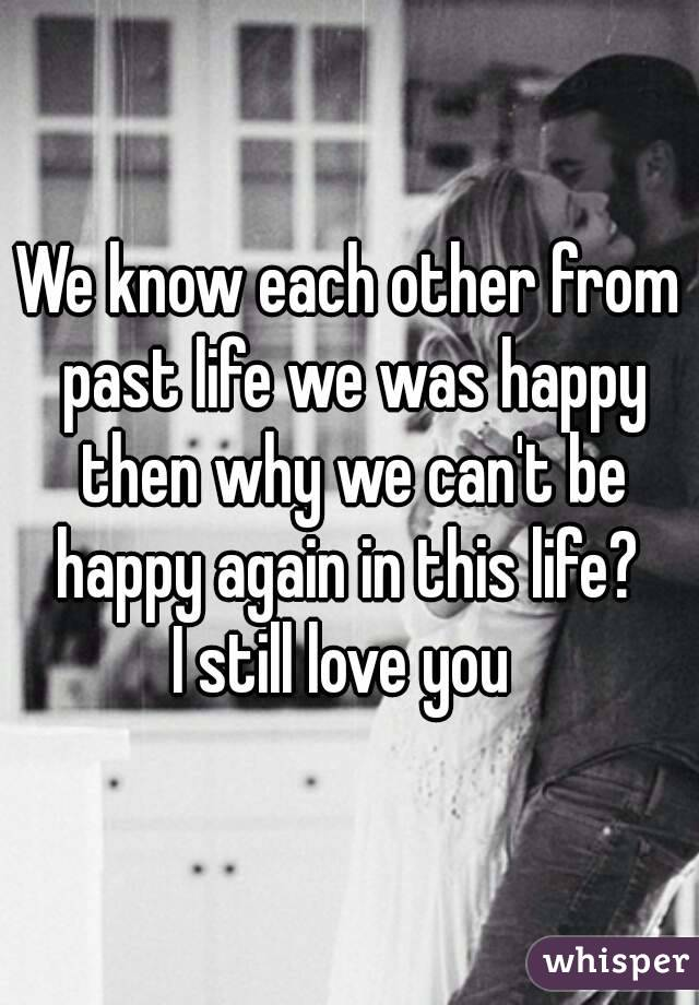 We know each other from past life we was happy then why we can't be happy again in this life?  I still love you