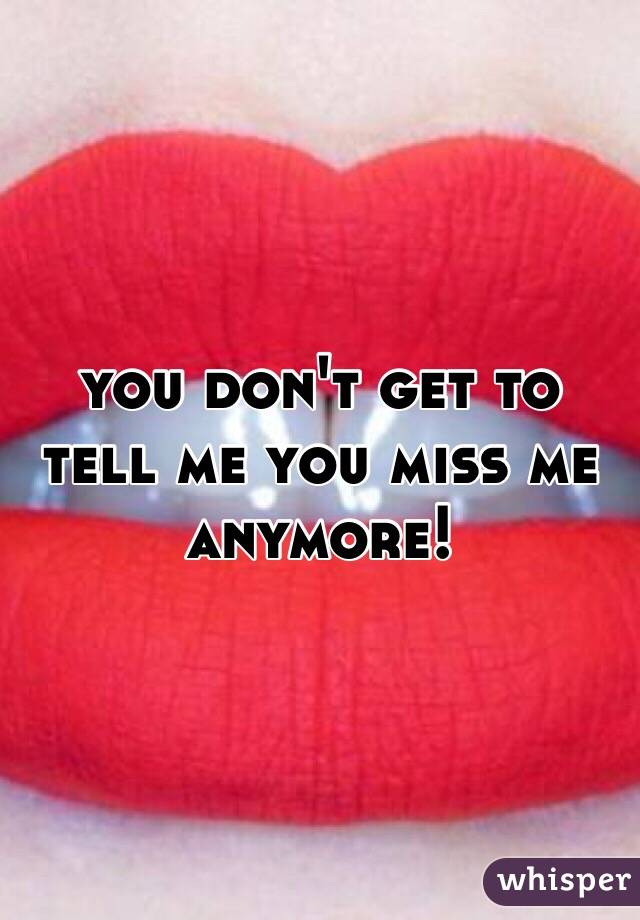 you don't get to tell me you miss me anymore!