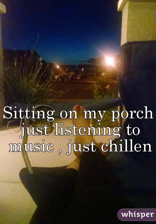 Sitting on my porch just listening to music , just chillen