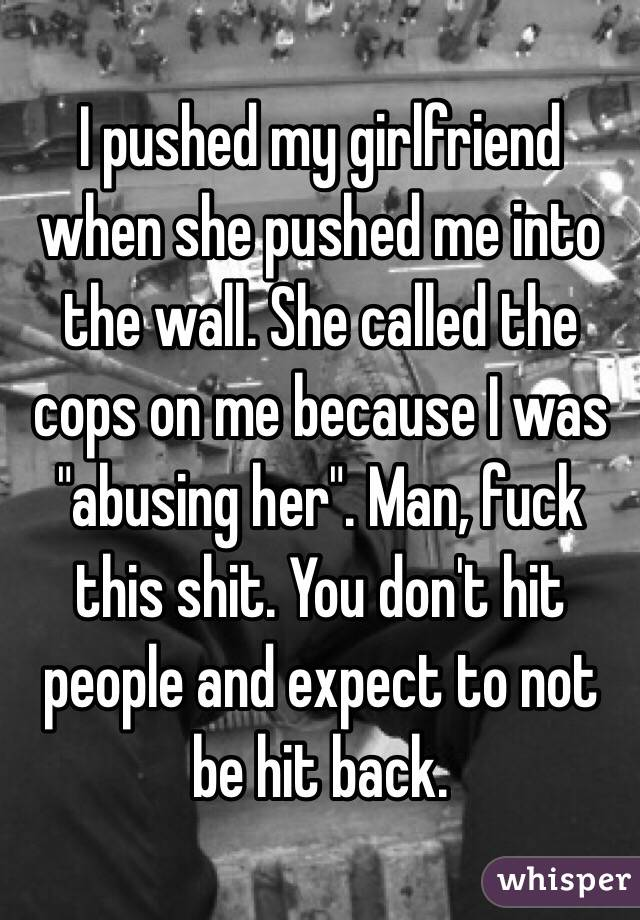 "I pushed my girlfriend when she pushed me into the wall. She called the cops on me because I was ""abusing her"". Man, fuck this shit. You don't hit people and expect to not be hit back."