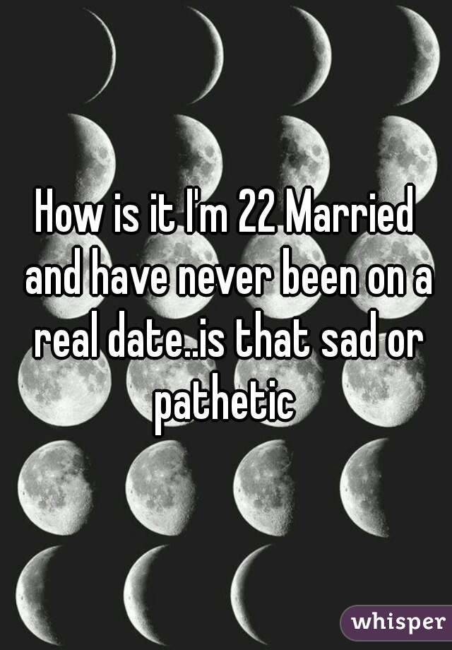 How is it I'm 22 Married and have never been on a real date..is that sad or pathetic