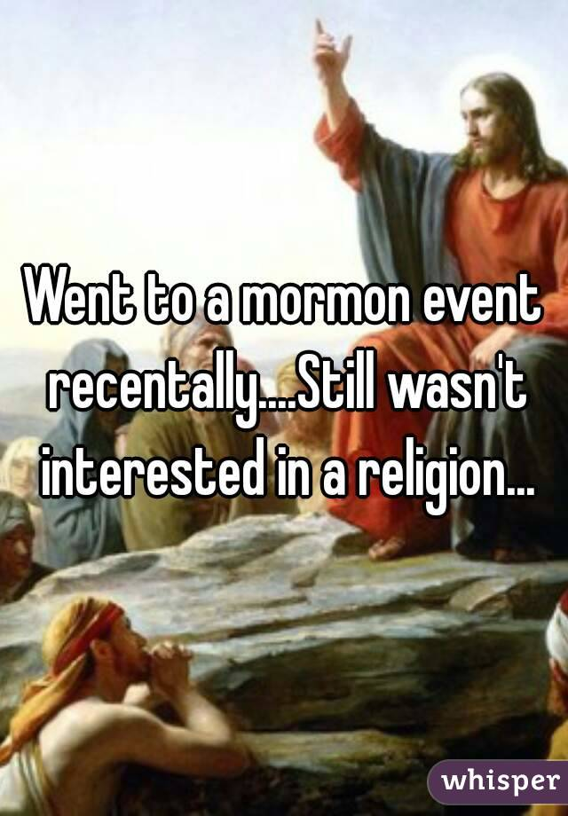 Went to a mormon event recentally....Still wasn't interested in a religion...