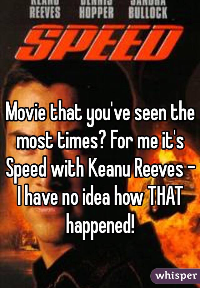 Movie that you've seen the most times? For me it's Speed with Keanu Reeves - I have no idea how THAT happened!