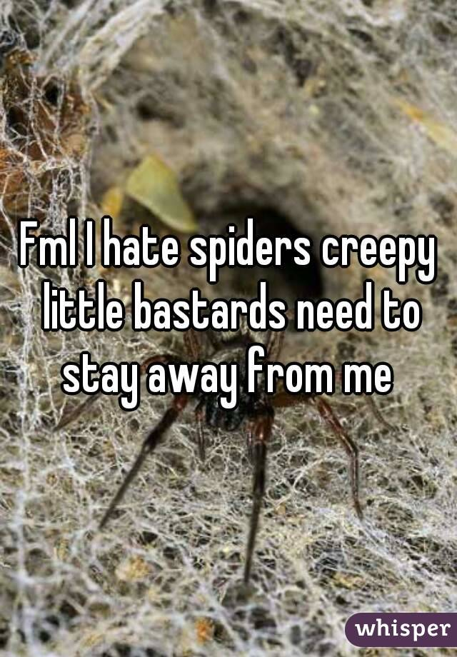 Fml I hate spiders creepy little bastards need to stay away from me
