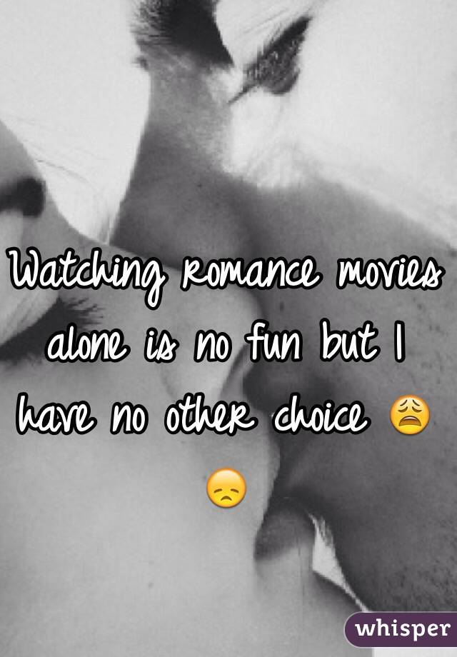 Watching romance movies alone is no fun but I have no other choice 😩😞