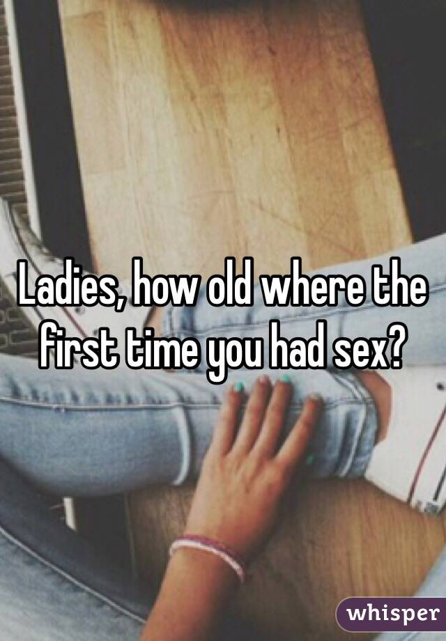 Ladies, how old where the first time you had sex?