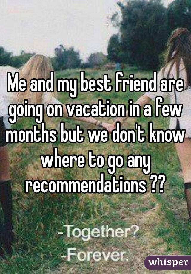 Me and my best friend are going on vacation in a few months but we don't know where to go any recommendations ??