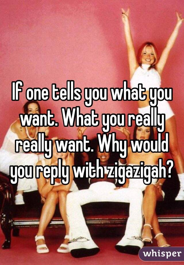 If one tells you what you want. What you really really want. Why would you reply with zigazigah?