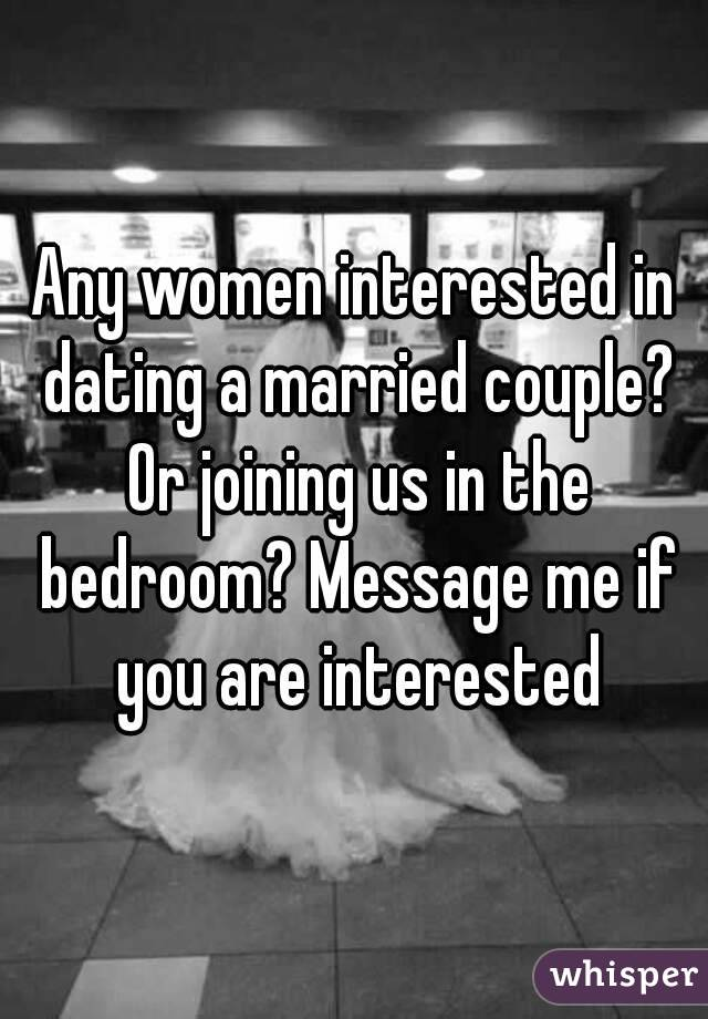 Any women interested in dating a married couple? Or joining us in the bedroom? Message me if you are interested