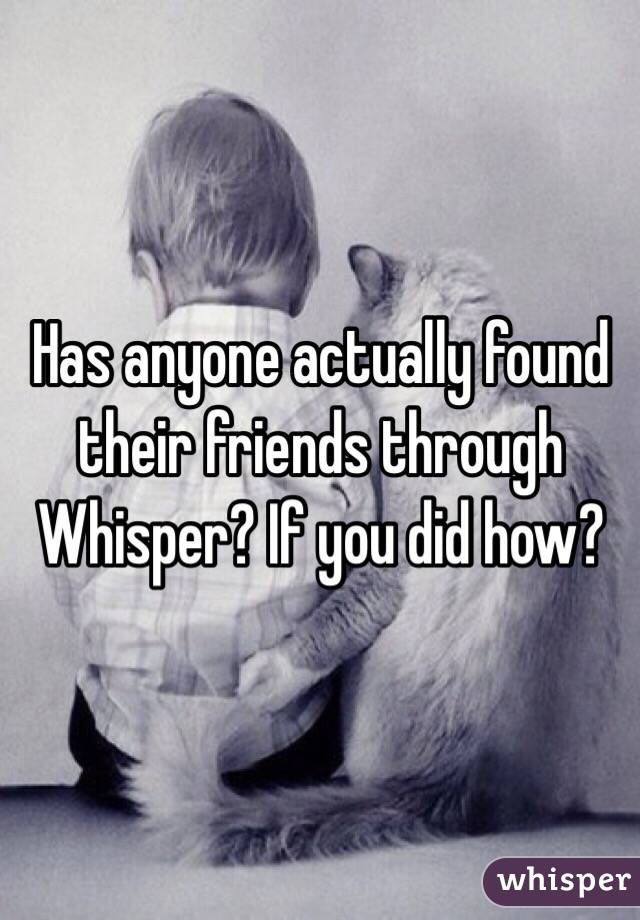 Has anyone actually found their friends through Whisper? If you did how?