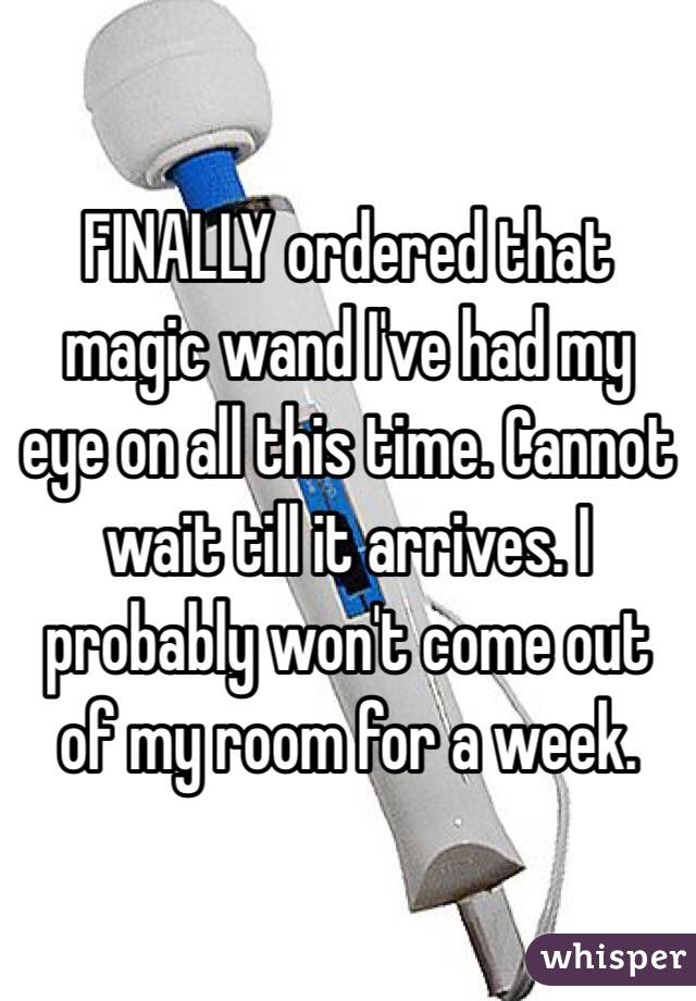 FINALLY ordered that magic wand I've had my eye on all this time. Cannot wait till it arrives. I probably won't come out of my room for a week.