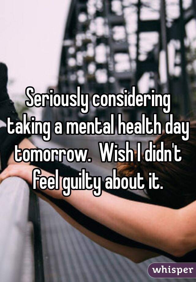 Seriously considering taking a mental health day tomorrow.  Wish I didn't feel guilty about it.