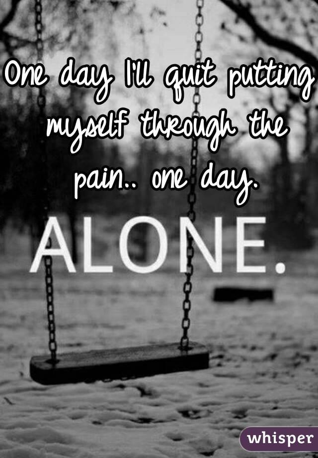 One day I'll quit putting myself through the pain.. one day.