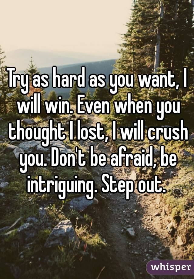 Try as hard as you want, I will win. Even when you thought I lost, I will crush you. Don't be afraid, be intriguing. Step out.