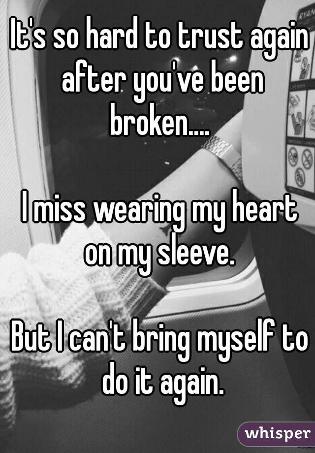 It's so hard to trust again after you've been broken....   I miss wearing my heart on my sleeve.   But I can't bring myself to do it again.