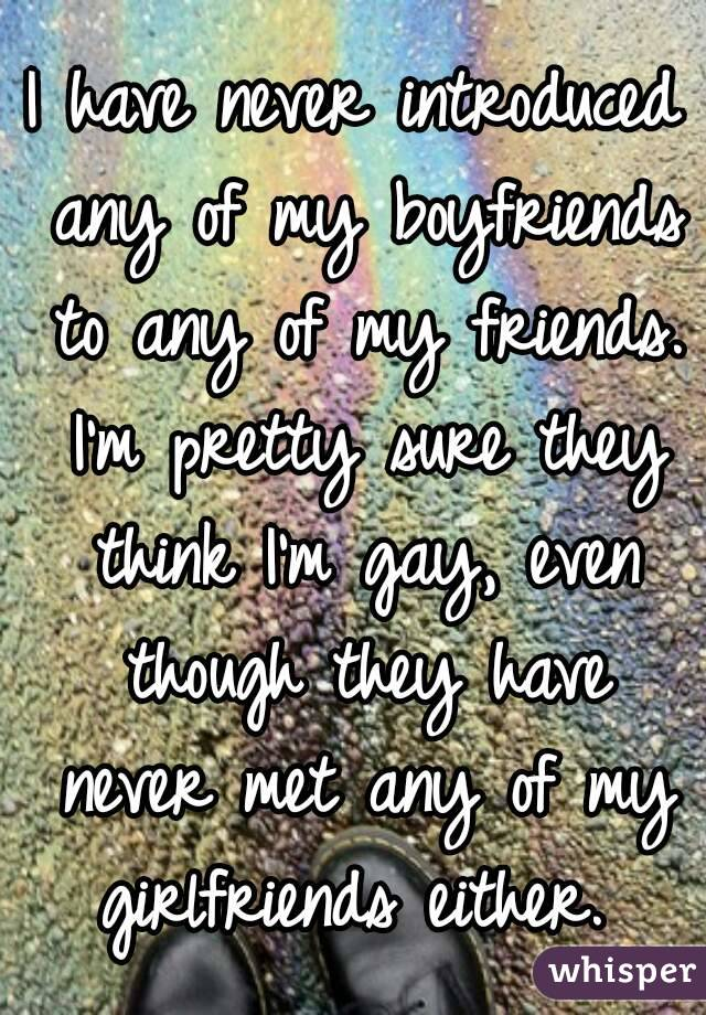 I have never introduced any of my boyfriends to any of my friends. I'm pretty sure they think I'm gay, even though they have never met any of my girlfriends either.
