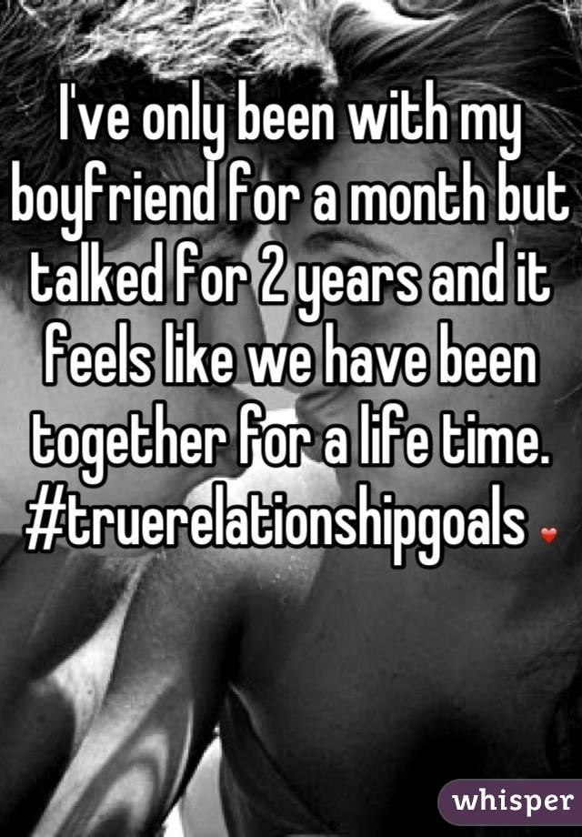 I've only been with my boyfriend for a month but talked for 2 years and it feels like we have been together for a life time. #truerelationshipgoals ❤