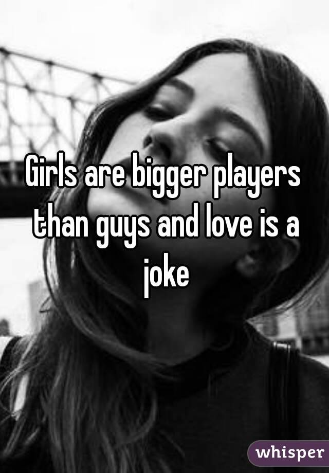 Girls are bigger players than guys and love is a joke