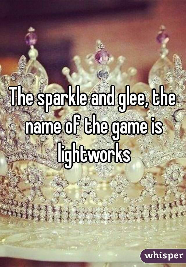 The sparkle and glee, the name of the game is lightworks