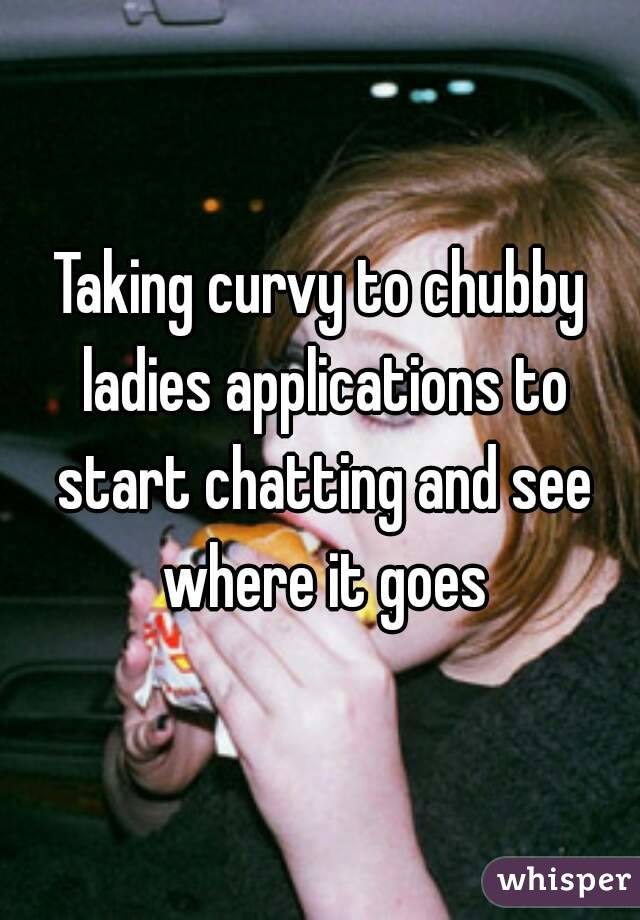 Taking curvy to chubby ladies applications to start chatting and see where it goes
