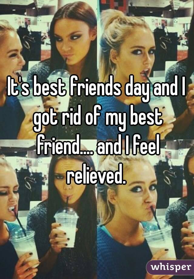 It's best friends day and I got rid of my best friend.... and I feel relieved.