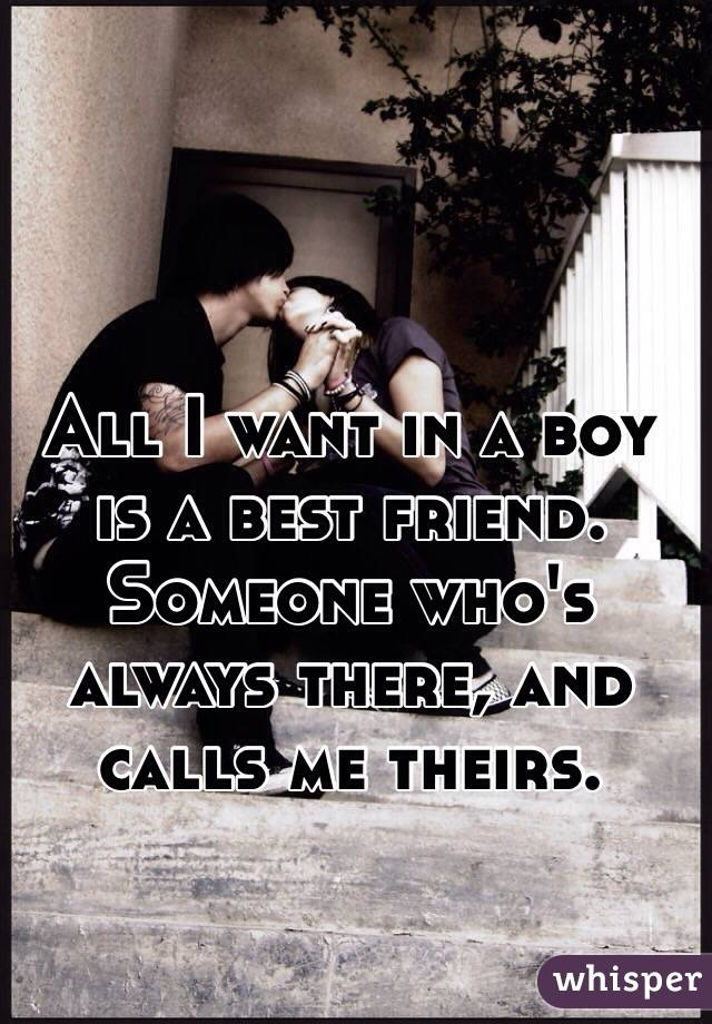 All I want in a boy is a best friend. Someone who's always there, and calls me theirs.