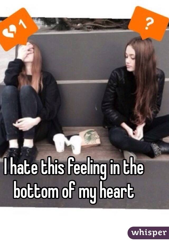 I hate this feeling in the bottom of my heart