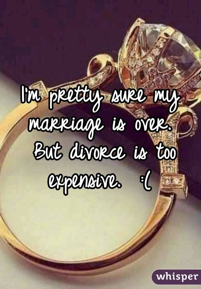 I'm pretty sure my marriage is over.  But divorce is too expensive.  :(
