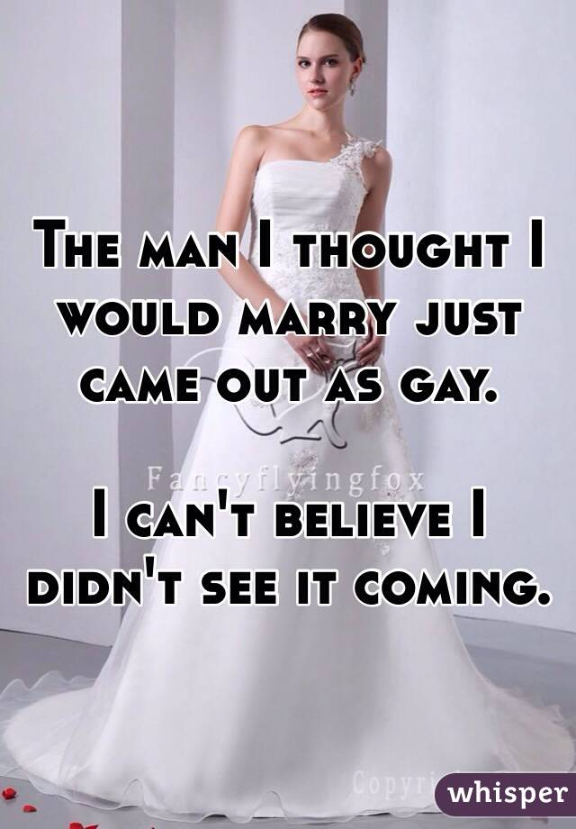 The man I thought I would marry just came out as gay.  I can't believe I didn't see it coming.