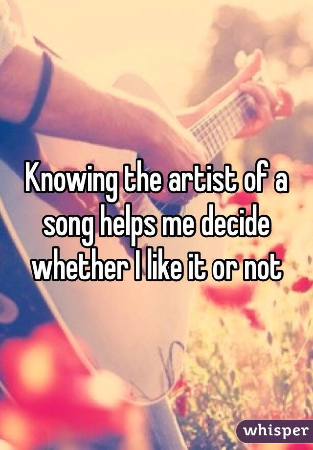 Knowing the artist of a song helps me decide whether I like it or not