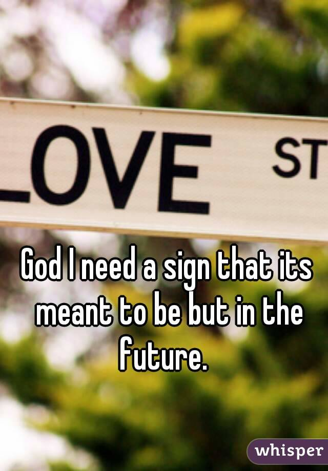 God I need a sign that its meant to be but in the future.