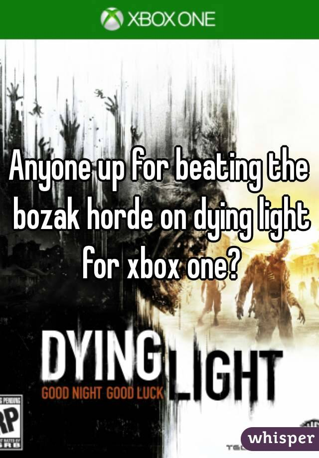 Anyone up for beating the bozak horde on dying light for xbox one?