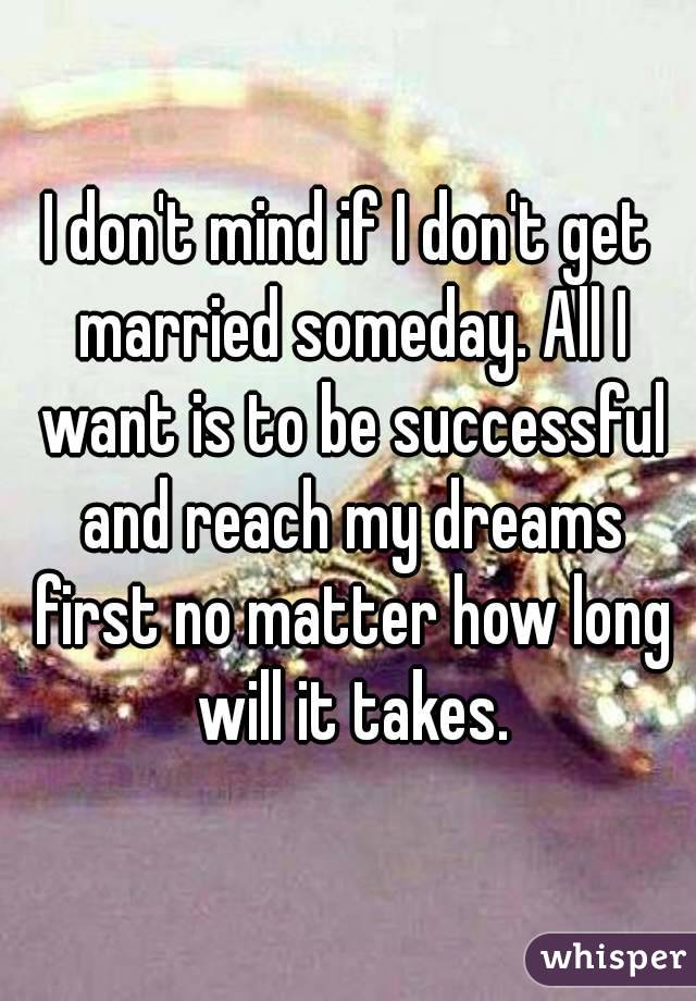 I don't mind if I don't get married someday. All I want is to be successful and reach my dreams first no matter how long will it takes.
