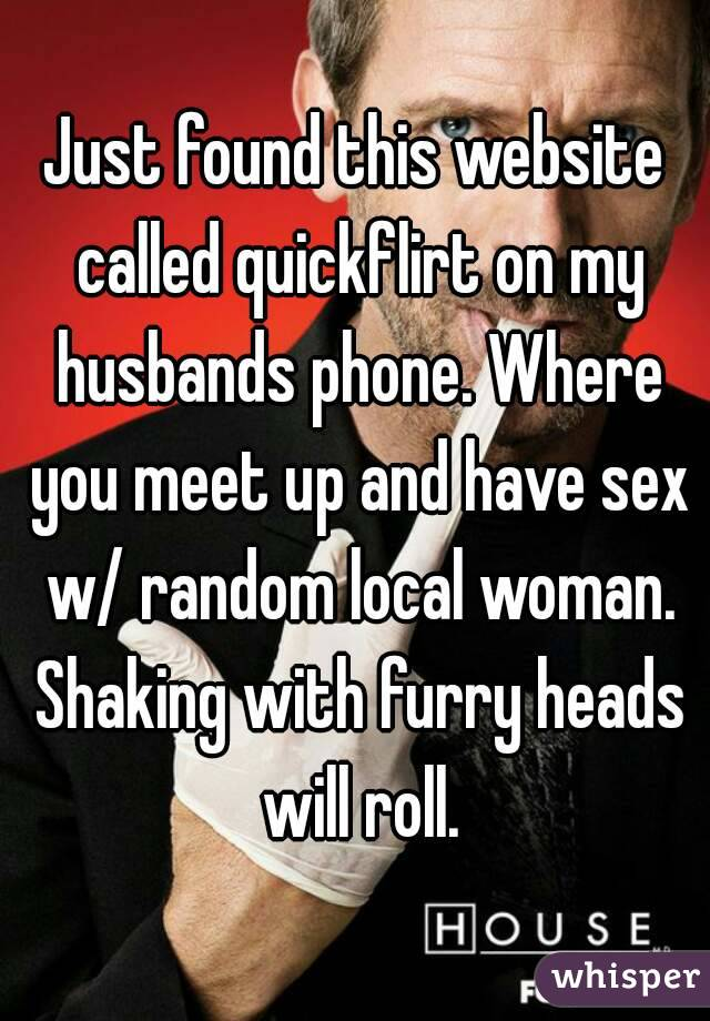 Just found this website called quickflirt on my husbands phone. Where you meet up and have sex w/ random local woman. Shaking with furry heads will roll.