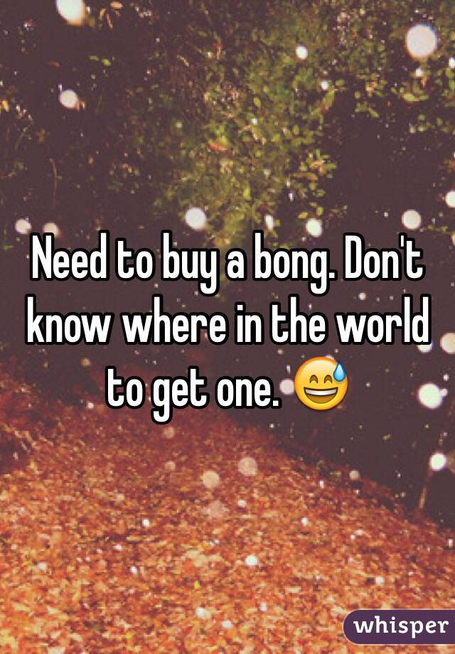 Need to buy a bong. Don't know where in the world to get one. 😅