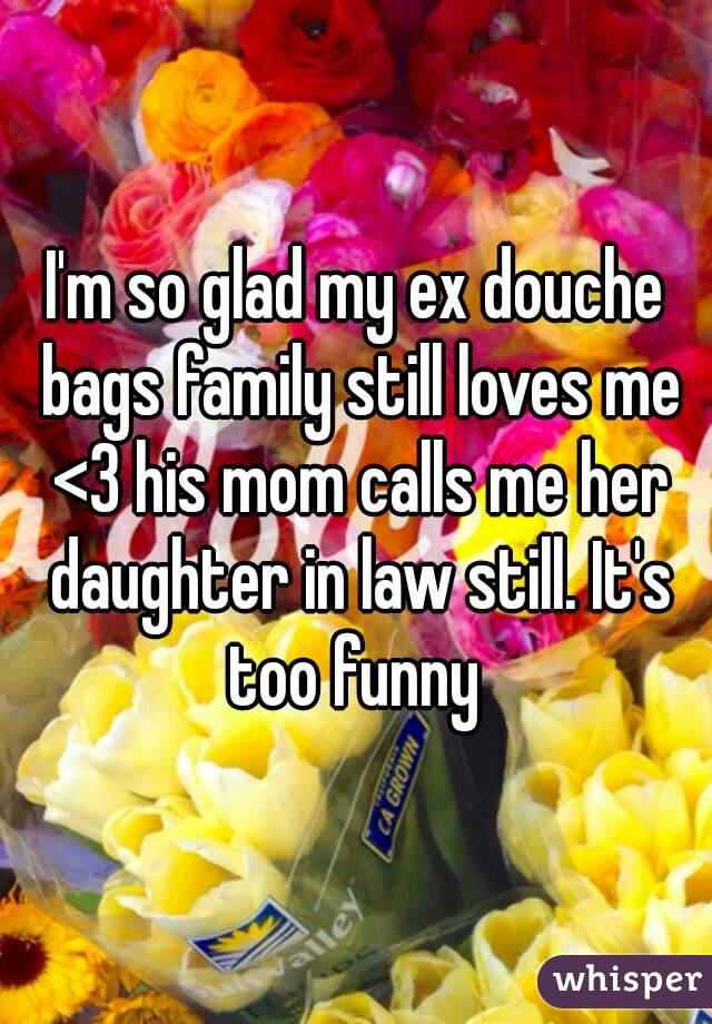 I'm so glad my ex douche bags family still loves me <3 his mom calls me her daughter in law still. It's too funny