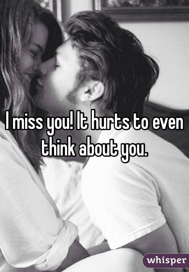 I miss you! It hurts to even think about you.